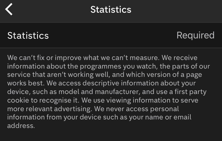 "The policy states, ""We can't fix or improve what we can't measure. We receive information about the programmes you watch, the parts of our service that aren't working well, and which version of a page works best. We access descriptive information about your device, such as model and manufacturer, and use a first part cookie to recognise it. We use viewing information to serve more relevant advertising. We never access personal information from your device such as your name or email address""."